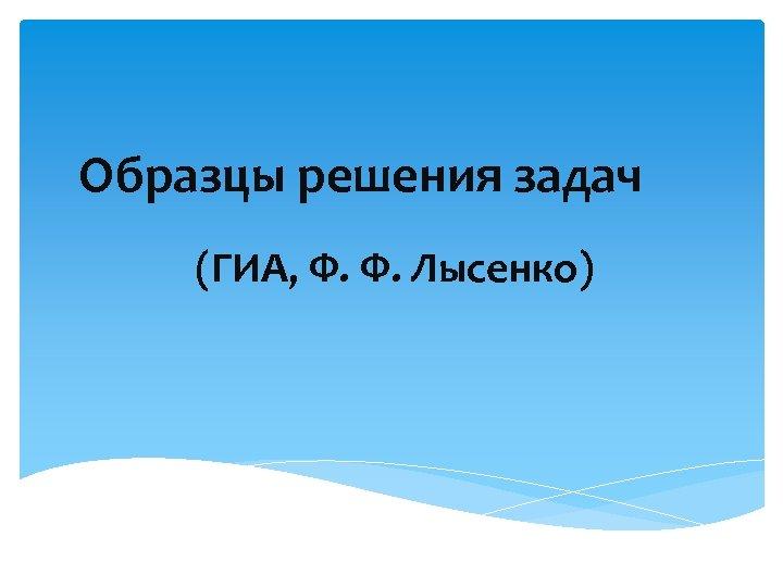 Образцы решения задач (ГИА, Ф. Ф. Лысенко)
