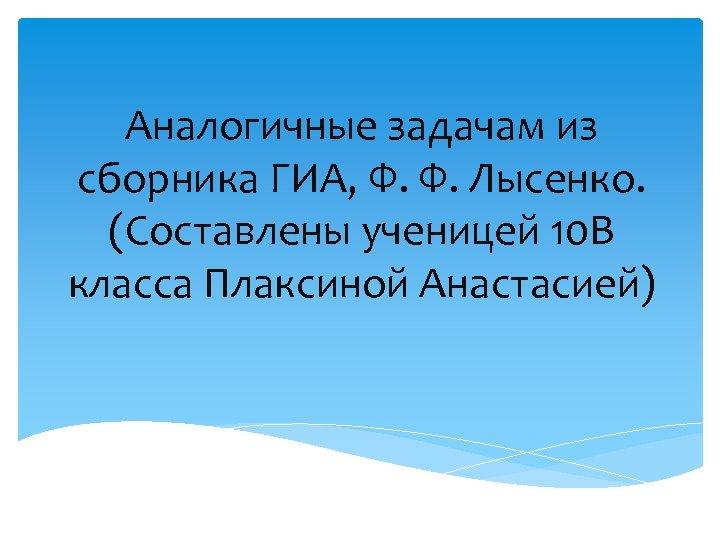 Аналогичные задачам из сборника ГИА, Ф. Ф. Лысенко. (Составлены ученицей 10 В класса Плаксиной