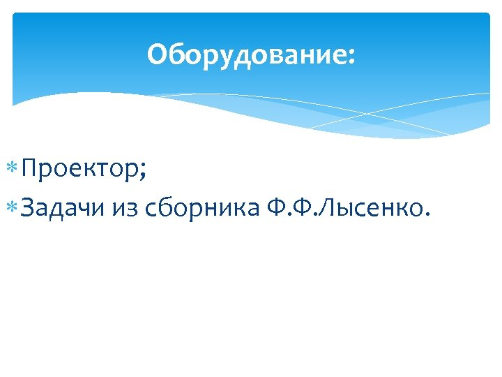 Оборудование: Проектор; Задачи из сборника Ф. Ф. Лысенко.