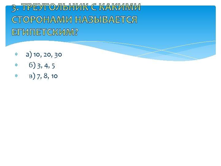 а) 10, 20, 30 б) 3, 4, 5 в) 7, 8, 10