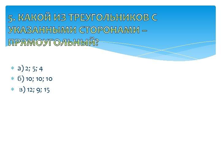 а) 2; 5; 4 б) 10; 10 в) 12; 9; 15