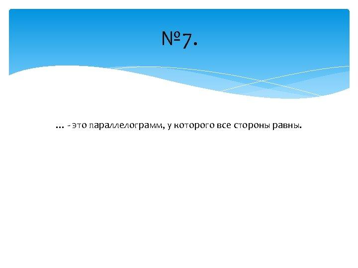 № 7. … - это параллелограмм, у которого все стороны равны.