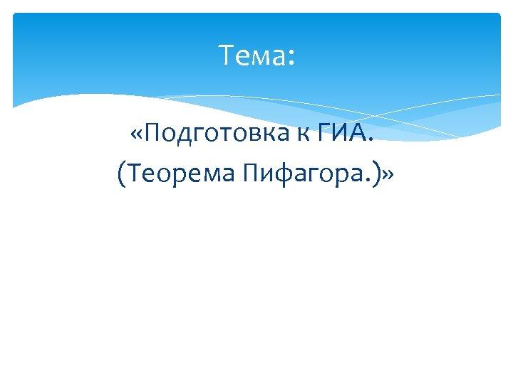Тема: «Подготовка к ГИА. (Теорема Пифагора. )»