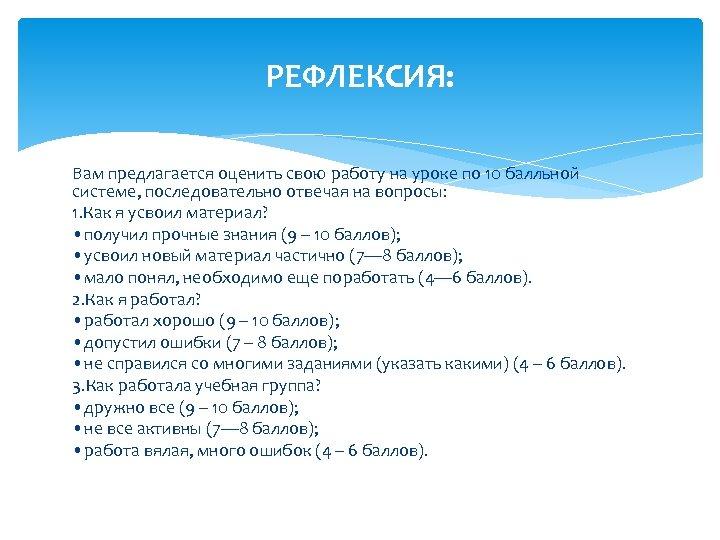 РЕФЛЕКСИЯ: Вам предлагается оценить свою работу на уроке по 10 балльной системе, последовательно отвечая