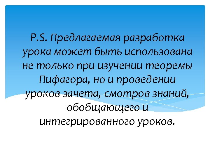 P. S. Предлагаемая разработка урока может быть использована не только при изучении теоремы Пифагора,