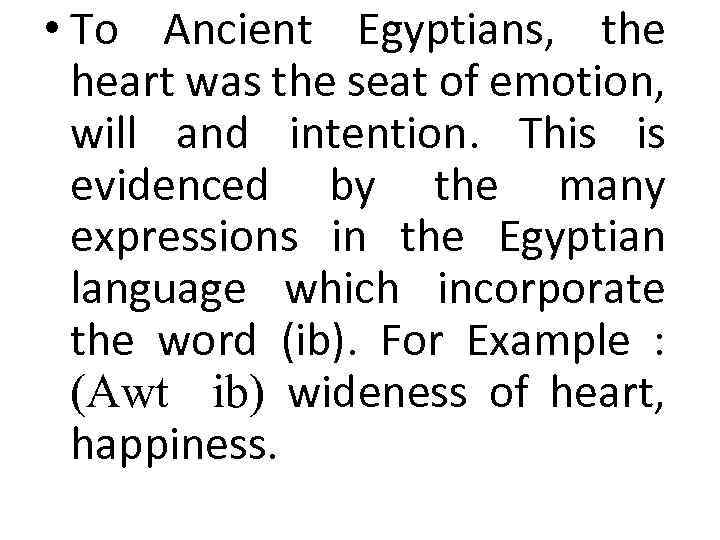 • To Ancient Egyptians, the heart was the seat of emotion, will and