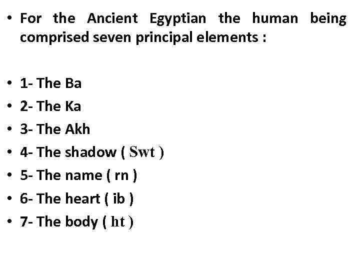 • For the Ancient Egyptian the human being comprised seven principal elements :
