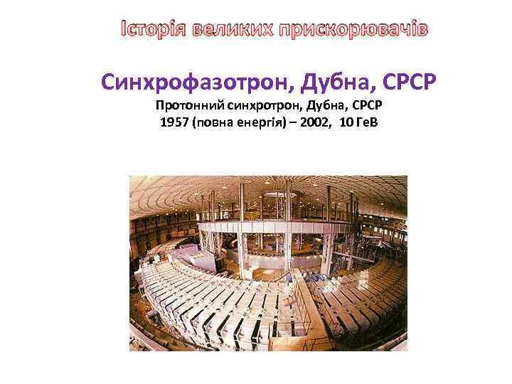 Історія великих прискорювачів Синхрофазотрон, Дубна, СРСР Протонний синхротрон, Дубна, СРСР 1957 (повна енергія) –