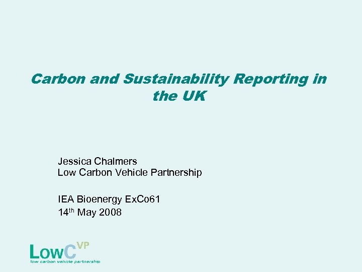 Carbon and Sustainability Reporting in the UK Jessica Chalmers Low Carbon Vehicle Partnership IEA