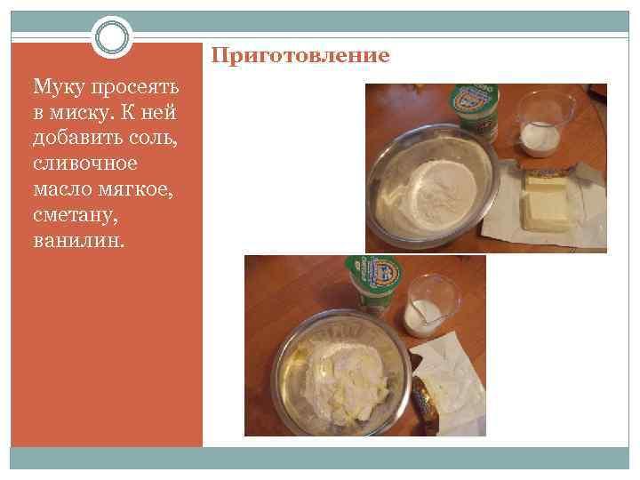 Приготовление Муку просеять в миску. К ней добавить соль, сливочное масло мягкое, сметану, ванилин.