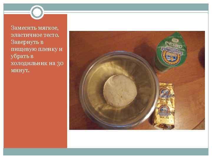 Замесить мягкое, эластичное тесто. Завернуть в пищевую пленку и убрать в холодильник на 30