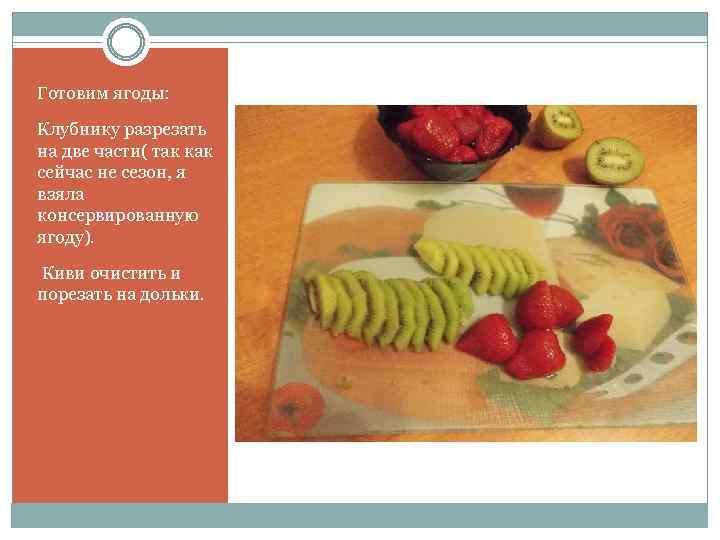 Готовим ягоды: Клубнику разрезать на две части( так как сейчас не сезон, я взяла