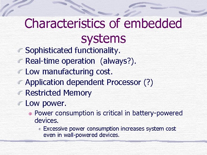 Characteristics of embedded systems Sophisticated functionality. Real-time operation (always? ). Low manufacturing cost. Application
