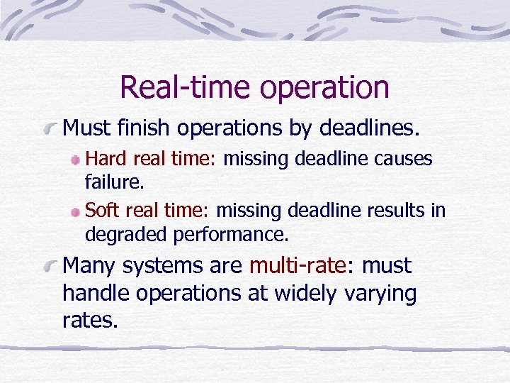 Real-time operation Must finish operations by deadlines. Hard real time: missing deadline causes failure.