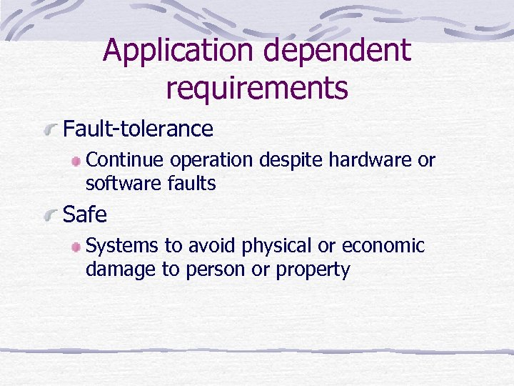 Application dependent requirements Fault-tolerance Continue operation despite hardware or software faults Safe Systems to