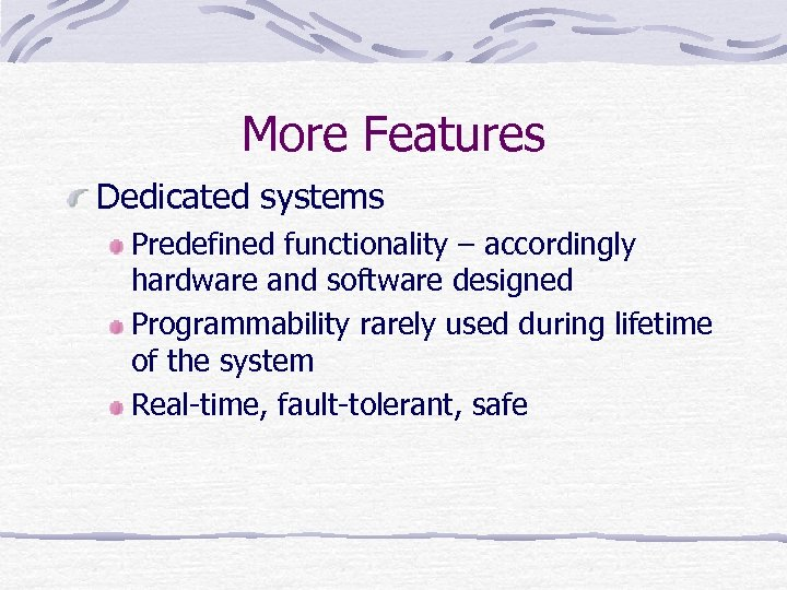 More Features Dedicated systems Predefined functionality – accordingly hardware and software designed Programmability rarely
