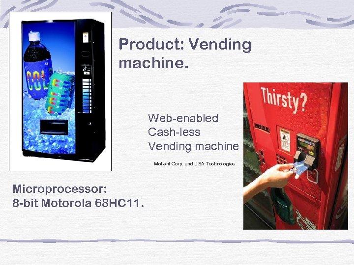 Product: Vending machine. Microprocessor: 8 -bit Motorola 68 HC 11. Web-enabled Cash-less Vending