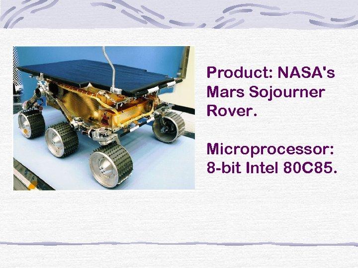 Product: NASA's Mars Sojourner Rover. Microprocessor: 8 -bit Intel 80 C 85.