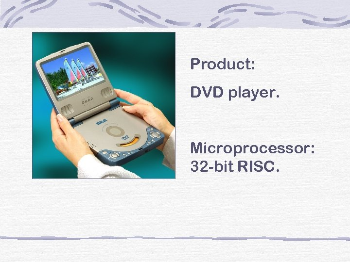 Product: DVD player. Microprocessor: 32 -bit RISC.