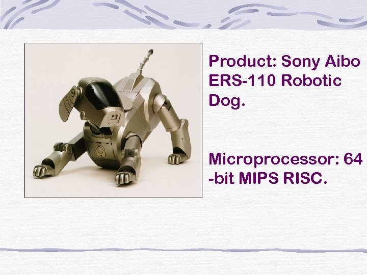 Product: Sony Aibo ERS-110 Robotic Dog. Microprocessor: 64 -bit MIPS RISC.