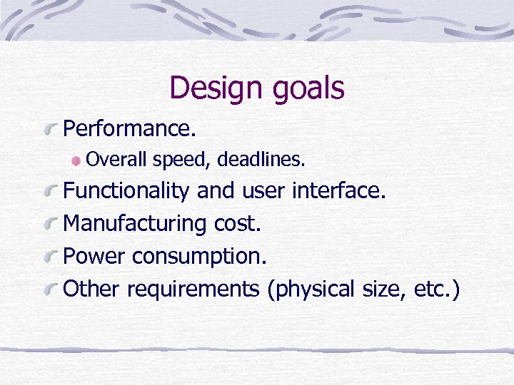 Design goals Performance. Overall speed, deadlines. Functionality and user interface. Manufacturing cost. Power consumption.