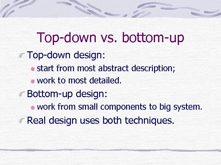 Top-down vs. bottom-up Top-down design: start from most abstract description; work to most detailed.