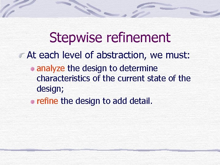Stepwise refinement At each level of abstraction, we must: analyze the design to determine
