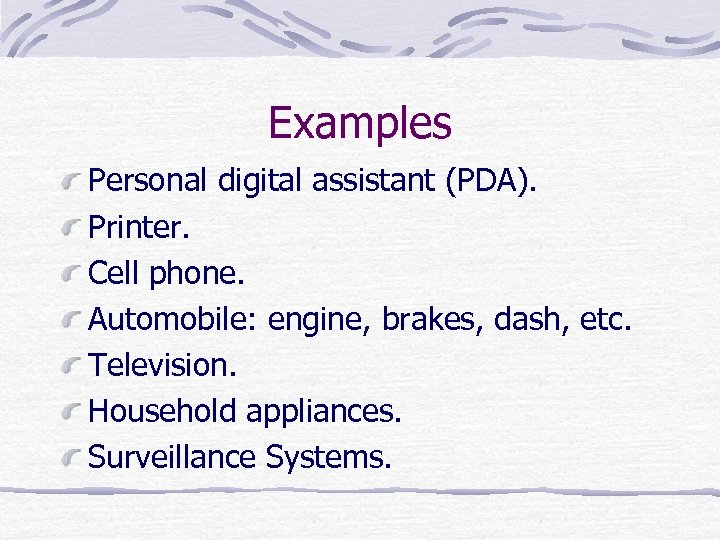 Examples Personal digital assistant (PDA). Printer. Cell phone. Automobile: engine, brakes, dash, etc. Television.