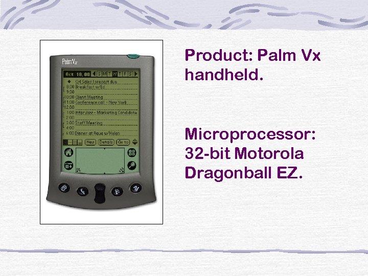 Product: Palm Vx handheld. Microprocessor: 32 -bit Motorola Dragonball EZ.