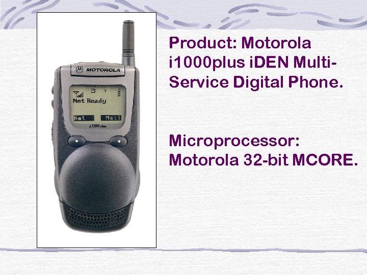 Product: Motorola i 1000 plus i. DEN Multi. Service Digital Phone. Microprocessor: Motorola 32