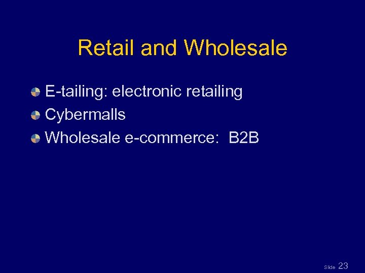 Retail and Wholesale E-tailing: electronic retailing Cybermalls Wholesale e-commerce: B 2 B Slide 23