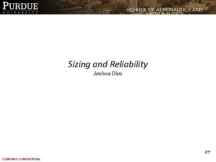 SCHOOL OF AERONAUTICS AND ASTRONAUTICS Sizing and Reliability Joshua Dias 17 COMPANY CONFIDENTIAL