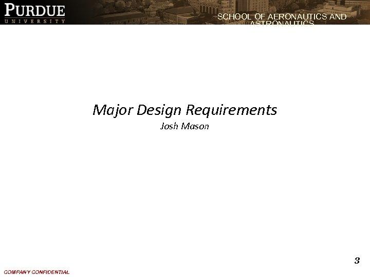 SCHOOL OF AERONAUTICS AND ASTRONAUTICS Major Design Requirements Josh Mason 3 COMPANY CONFIDENTIAL