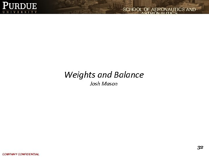 SCHOOL OF AERONAUTICS AND ASTRONAUTICS Weights and Balance Josh Mason 32 COMPANY CONFIDENTIAL