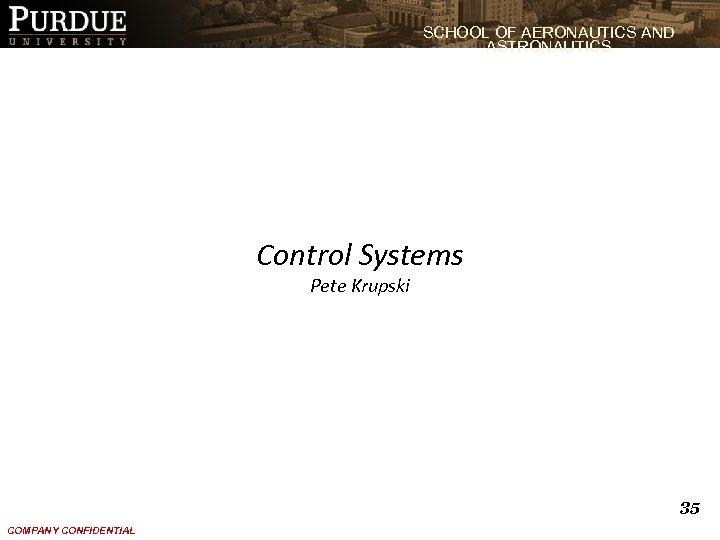 SCHOOL OF AERONAUTICS AND ASTRONAUTICS Control Systems Pete Krupski 35 COMPANY CONFIDENTIAL