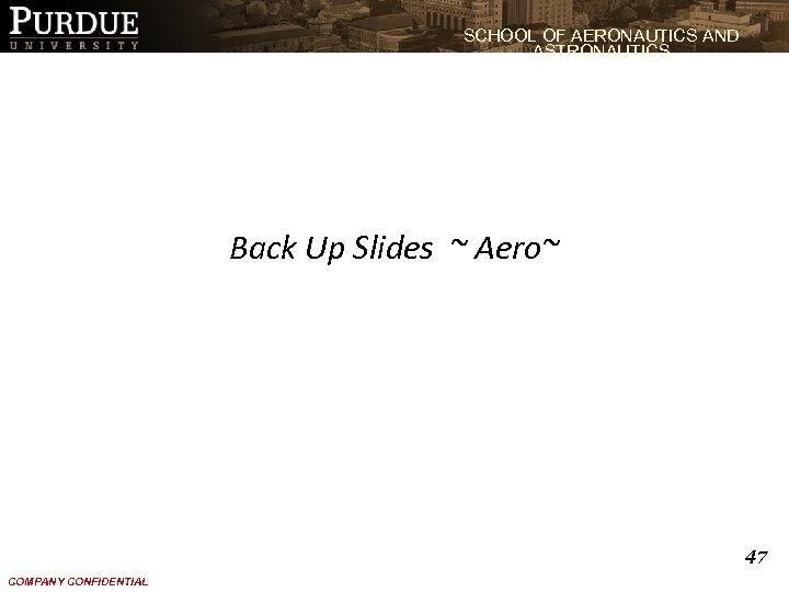 SCHOOL OF AERONAUTICS AND ASTRONAUTICS Back Up Slides ~ Aero~ 47 COMPANY CONFIDENTIAL