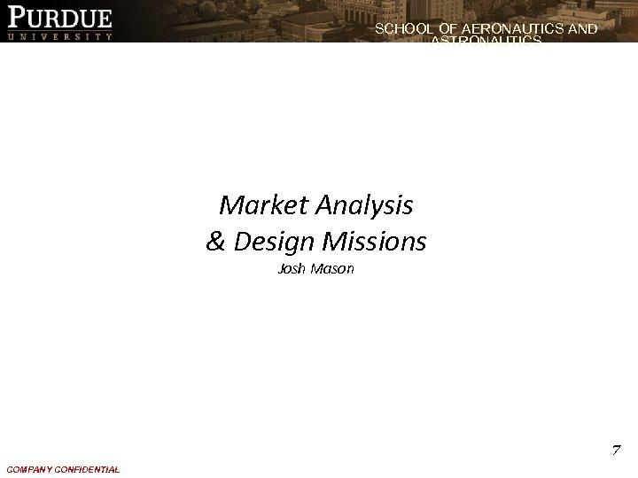SCHOOL OF AERONAUTICS AND ASTRONAUTICS Market Analysis & Design Missions Josh Mason 7 COMPANY