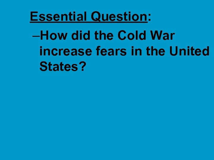 ■ Essential Question: –How did the Cold War increase fears in the United States?