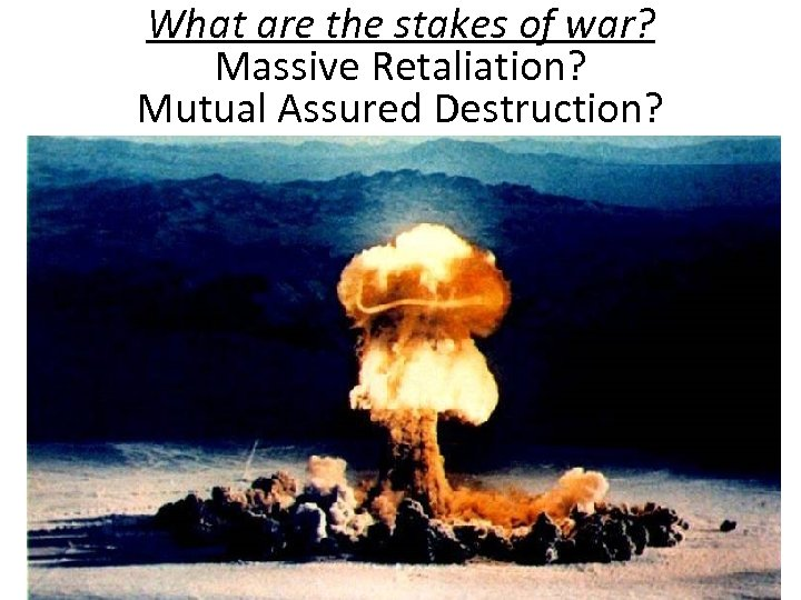 What are the stakes of war? Massive Retaliation? Mutual Assured Destruction?