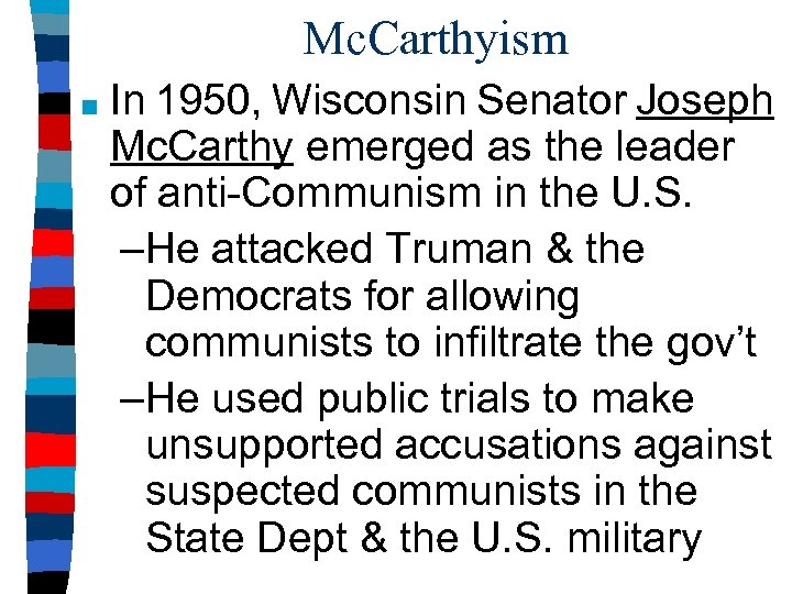 Mc. Carthyism ■ In 1950, Wisconsin Senator Joseph Mc. Carthy emerged as the leader
