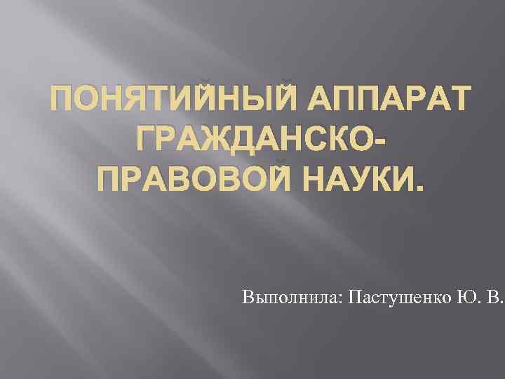 ПОНЯТИЙНЫЙ АППАРАТ ГРАЖДАНСКОПРАВОВОЙ НАУКИ. Выполнила: Пастушенко Ю. В.