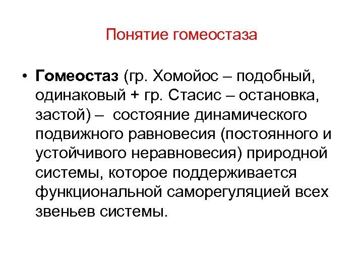 Понятие гомеостаза • Гомеостаз (гр. Хомойос – подобный, одинаковый + гр. Стасис – остановка,