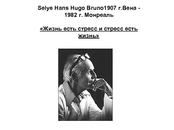 Selye Hans Hugo Bruno 1907 г. Вена 1982 г. Монреаль «Жизнь есть стресс и
