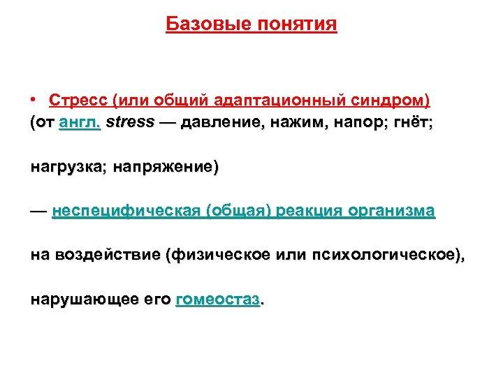 Базовые понятия • Стресс (или общий адаптационный синдром) (от англ. stress — давление, нажим,