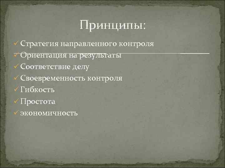 Принципы: ü Стратегия направленного контроля ü Ориентация на результаты ü Соответствие делу ü Своевременность