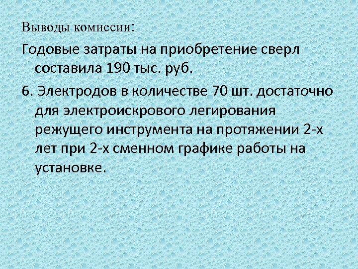 Выводы комиссии: Годовые затраты на приобретение сверл составила 190 тыс. руб. 6. Электродов в