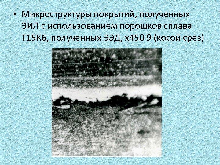 • Микроструктуры покрытий, полученных ЭИЛ с использованием порошков сплава Т 15 К 6,