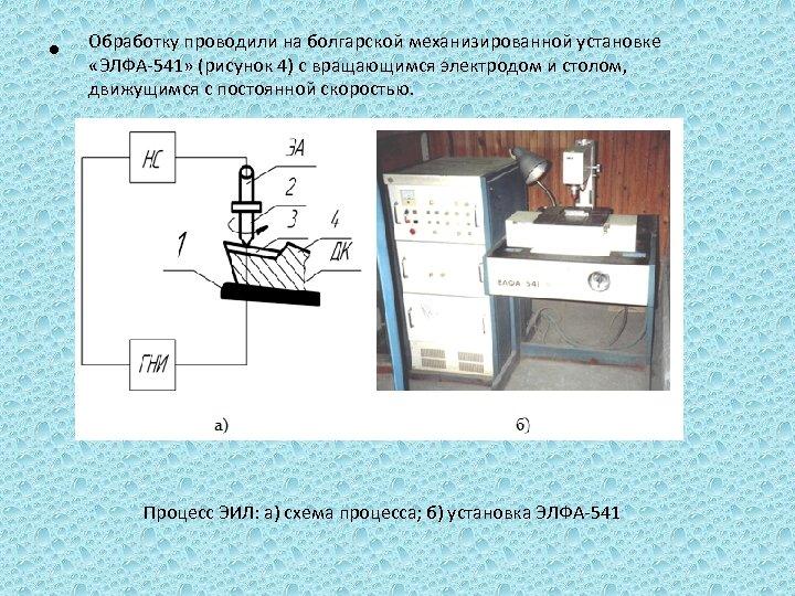 • Обработку проводили на болгарской механизированной установке «ЭЛФА-541» (рисунок 4) с вращающимся электродом