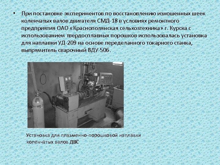 • При постановке экспериментов по восстановлению изношенных шеек коленчатых валов двигателя СМД-18 в