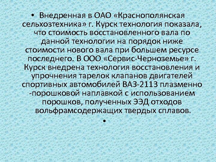 • Внедренная в ОАО «Краснополянская сельхозтехника» г. Курск технология показала, что стоимость восстановленного
